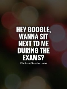 Hey Google Wanna Sit Next To Me During The Exams – Exam Quote