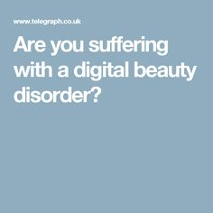 Are you suffering with a digital beauty disorder?