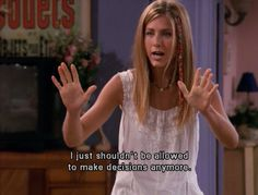 I just shouldn't be allowed to make decisions anymore! -Rachel Green