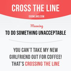 """Cross the line"" means ""to do something unacceptable"". Example: You can't take my new girlfriend out for coffee! That's crossing the line."