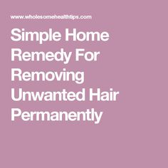 Simple Home Remedy For Removing Unwanted Hair Permanently