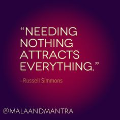 """Needing nothing attracts everything."" -Russell Simmons"