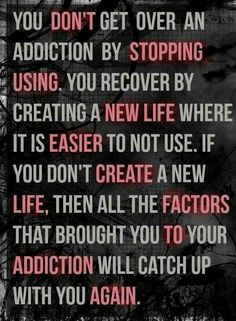 Addiction mandates change.                                                                                                                                                     More