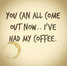 You can all come out now... I've had my coffee                                                                                                                                                      More