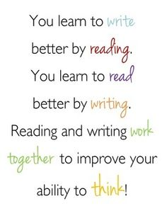 You learn to write better by reading. You learn to read better by writing. Reading and writing work together to improve your ability to think!