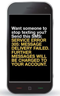 Want someone to stop texting you?  Send this message:  Service error 305:  Message delivery failed.  Further message will be charge to your account.