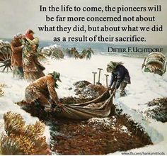 """""""In the life to come, the pioneers will be far more concerned not about what they did, but about what we did as a result of their sacrifice. Gospel Quotes, Lds Quotes, Religious Quotes, Spiritual Quotes, Qoutes, Spiritual Growth, Inspirational Quotes, Mormon Pioneers, Follow The Prophet"""