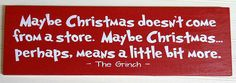 Maybe Christmas Doesn't Come from a Store, Maybe Christmas Perhaps Means a Little Bit More - Grinch
