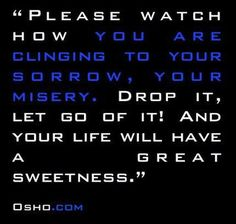 Let go of clinging to our sorrow & misery. & our life will have a great sweetness.  - Osho -