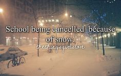 School being cancelled because of snow.wish that would happen more often....