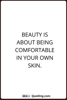 beauty quotes Beauty is about being comfortable in your own skin.