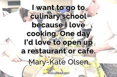 I want to go to #culinary school because I love cooking. One day I'd love to open up a restaurant or cafe. Mary-Kate Olsen
