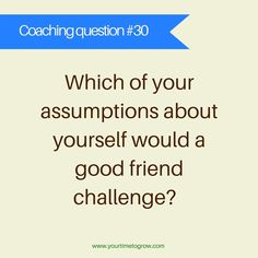 Which of your assumptions about yourself would a good friend challenge? | coaching question | good enough | imposter syndrome | your time to grow