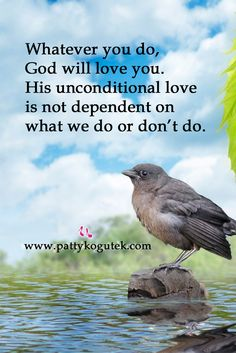 Whatever you do, God will love you.  His unconditional love is not dependent on what we do or don't do. http://pattykogutek.com/inspirational-insights/