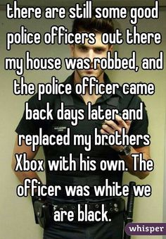 there are still some good police officers  out there my house was robbed, and the police officer came back days later and replaced my brothers Xbox with his own. The officer was white we are black.