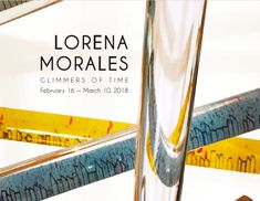 Lorena Morales: Glimmers of Time - February 16 through March 10th, 2018. Image design by Stephanie Worthington.