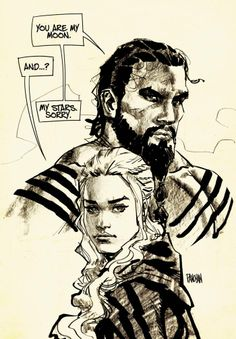 Game of Thrones - Drogo and Daenerys by Dan Panosian... He got this wrong, it is my SUN and stars, and MOON of my life.
