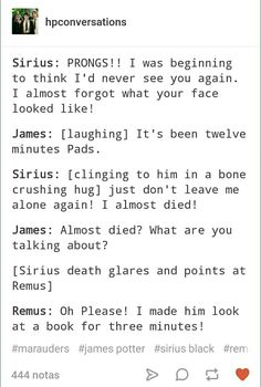 James: *gasps* Moony, how could you! *pats Sirius on the back* There, there, Pads. I'll never leave you alone with the mean man again.