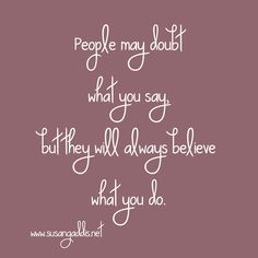 People may doubt what you say but they will always believe what you do. #God #quotes #relationships