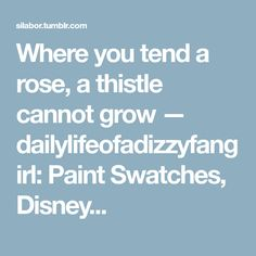 Where you tend a rose, a thistle cannot grow — dailylifeofadizzyfangirl: Paint Swatches, Disney...