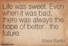 Life was sweet. Even when it was bad, there was always the hope of better.the future. Kgi, Maya Banks, Book Quotes, Future, Math, Words, Sweet, Life, Candy