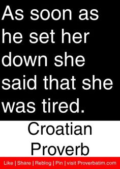As soon as he set her down she said that she was tired. - Croatian Proverb #proverbs #quotes