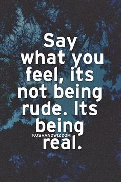 Say what you feel, it's not being rude. It's being real.