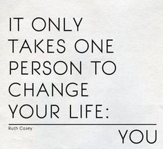 Only you can bring change to your life.