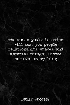 The woman you're becoming will cost you people, relationships, spaces, and material things. Choose her over everything.
