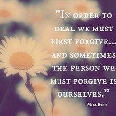 in order to heal we must first forgive....and sometimes the person we must forgive is ourselves