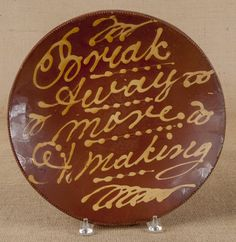 Sold $ 350 Redware charger, 19th c., with slip inscription, Break Away More Making, 13 1/4'' dia.  Provenance:  New England private collection.