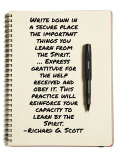 #ldsquotes #elderscott #journal #revelation #knowledge #learning Write down in a secure place the important things you learn from the Spirit. … Express gratitude for the help received and obey it. This practice will reinforce your capacity to learn by the Spirit.