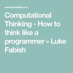 Computational Thinking - How to think like a programmer » Luke Fabish