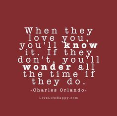 When they love you, you'll know it. If they don't, you'll wonder all the time if they do. - Charles Orlando