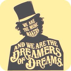 """We are the music makers, and we are the dreamers of dreams. Willy Wonka - from """"Charlie & the Chocolate Factory"""""""