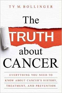 The Truth about Cancer: Everything You Need to Know about Cancer's History, Treatment, and Prevention: Ty M Bollinger: 9781401952235: Amazon.com: Books