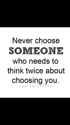 Never choose someone who needs to think twice about choosing you!