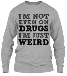I'm Not Even On Drugs, I'm Just Weird - Different styles and colors available!