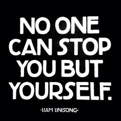"""""""No one can stop you but yourself."""" Liam Linisong #workhard #quote"""