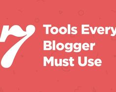 7 Tools Every Blogger Must Use