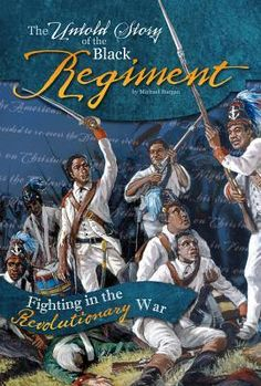 """The Untold Story of the Black Regiment: Fighting in the Revolutionary War; by Michael Burgan (2015) 