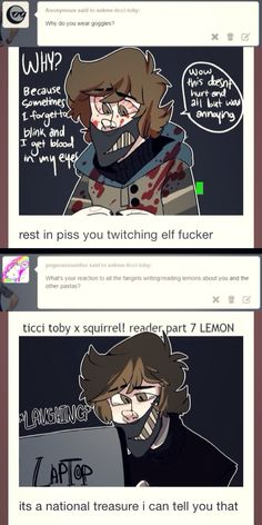 I feel like Ticci Toby X Squirrel!Reader Lemons either are a thing or should be a thing. WHADDAYA SAY, OTHER FANGIRLS!? Other Fangirls: MORE TOBY LEMONS!!!1! Me: Okay! I'll write the erotic fanfics, y'all start on the smutty fanarts! EDIT: So I read the Toby X Squirrel Lemon (Please don't ask how or why. I swear, I started off looking at pictures of apples.) and just OMG WHAT EVEN WAS IT. XD