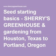 Seed starting basics - SHERRY'S GREENHOUSE & gardening from Houston, Texas to Portland, Oregon and over to New York, New York