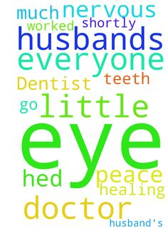 Dentist and husband's eye -   	Please pray the Lord's peace and will as I get 4 teeth worked on shortly. I am a little nervous. Also healing for my husband's eye and that he'd go to the doctor if God's will. Thank you so much everyone!   Posted at: https://prayerrequest.com/t/7Uc #pray #prayer #request #prayerrequest