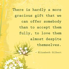 There is hardly a more gracious gift that we can offer somebody than to accept them fully, to love them almost despite themselves — Elizabeth Gilbert