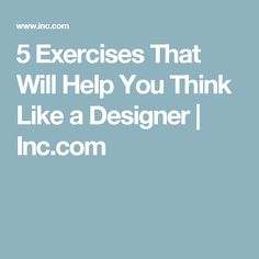 5 Exercises That Will Help You Think Like a Designer | Inc.com