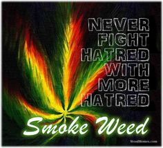 Never Fight Hatred With More Hatred Smoke Weed Memes #weedmemes #marijuanamemes