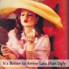 It's better to arrive late than ugly.
