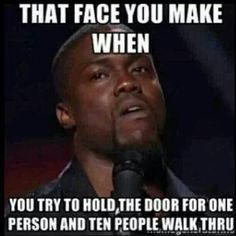 Kevin hart. That face you make when you try to hold the door for one person and ten people walk through