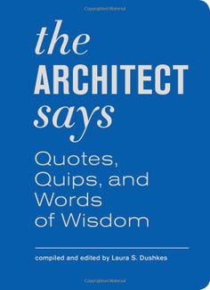 The Architect Says: Quotes, Quips, and Words of Wisdom: Laura S. Dushkes: 9781616890933: Amazon.com: Books